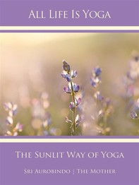 All Life Is Yoga: The Sunlit Way of Yoga - Librerie.coop