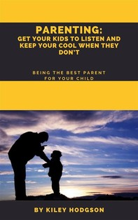 Parenting: Get Your Kids to Listen and Keep Your Cool When They Don't   Being the Best Parent for Your Child - Librerie.coop