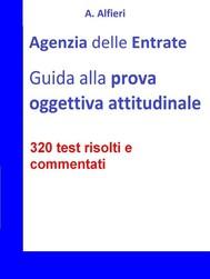 Agenzia Entrate: guida alla prova oggettiva attitudinale per Funzionari Amministrativo-Tributari. 320 test risolti e commentati - copertina