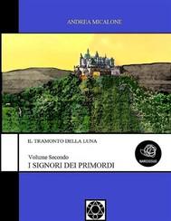 Il Tramonto Della Luna - Volume Secondo - I Signori Dei Primordi - copertina