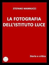 La fotografia dell'Istituto Luce. Storia e critica - copertina