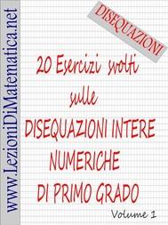 20 Esercizi svolti sulle disequazioni intere numeriche di primo grado - copertina