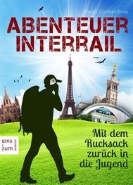 Abenteuer Interrail - Mit dem Rucksack zurück in die Jugend - Urlaub mal anders: Unterwegs als Backpacker. Ein Reisebericht und Reisetagebuch - copertina