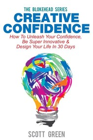 Creative Confidence : How To Unleash Your Confidence, Be Super Innovative & Design Your Life In 30 Days - copertina