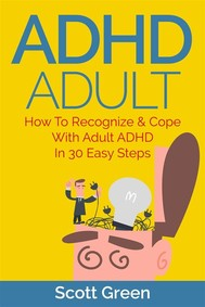 ADHD Adult : How To Recognize & Cope With Adult ADHD In 30 Easy Steps - copertina