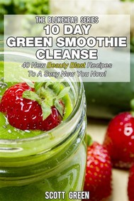 10 Day Green Smoothie Cleanse : 40 New Beauty Blast Recipes To A Sexy New You Now! - copertina