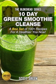 10 Day Green Smoothie Cleanse : A Box Set of 100+ Recipes For A Healthier You Now! - copertina
