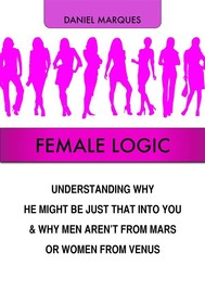 Female Logic: Understanding Why He Might Be Just That Into You and Why Men Aren't from Mars or Women from Venus - copertina