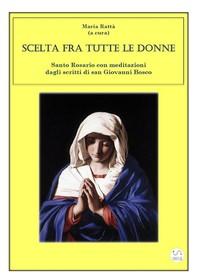 Scelta fra tutte le donne - Santo Rosario meditazioni dagli scritti di san Giovanni Bosco - Librerie.coop