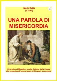 UNA PAROLA DI MISERICORDIA. Itinerario nel Magistero e nella Dottrina della Chiesa alla scoperta dell'amore fedele di Dio per il - Librerie.coop