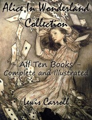 Alice In Wonderland Collection – All Ten Books - Complete and Illustrated (Alice's Adventures in Wonderland, Through the Looking Glass, The Hunting of the Snark, Alice's Adventures Under Ground, Sylvie and Bruno, Nursery, Songs and Poems) - copertina