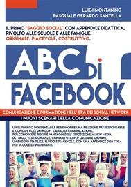 ABC di FACEBOOK : comunicazione e formazione nell' era dei social network. Testimonianze, studi e didattica in un ottica psico - sociologica del fenomeno.   - copertina
