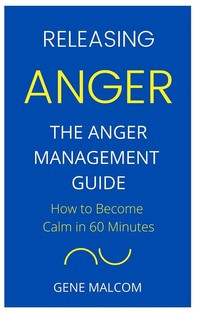 Releasing Anger: How to Become Calm in 60 Minutes  The Anger Management Guide - Librerie.coop