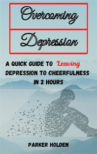 Overcoming Depression The Quick Guide to Leaving Depression to Cheerfulness in 2 Hours - Librerie.coop