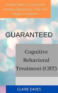 Guaranteed Cognitive Behavioral Treatment (CBT) Simple Steps to Overcome Anxiety, Depression, Fear and Anger in Women - Librerie.coop