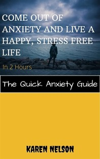 Come out of Anxiety and Live a Happy, Stress Free Life in 2 Hours The Quick Anxiety Guide - Librerie.coop