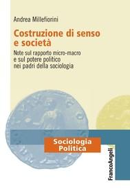 Costruzione di senso e società. Note sul rapporto micro-macro e sul potere politico nei padri della sociologia - copertina