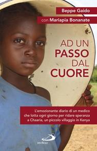 Ad un passo dal cuore. L'emozionante diario di un medico che lotta ogni giorno per ridare speranza a Chaaria, un piccolo villaggio in Kenya - copertina