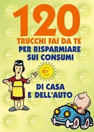 120 Trucchi Fai da te per risparmiare sui consumi - copertina