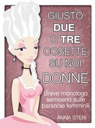 Giusto due o tre cosette su noi donne-Breve monologo semiserio sulle paranoie femminili - Librerie.coop