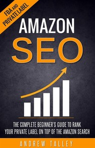 Amazon SEO - The Complete Beginner's Guide to Rank Your Private Label on Top of the Amazon Search - copertina
