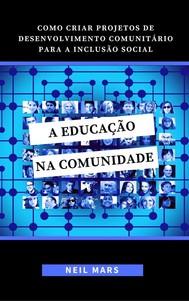 A Educação na Comunidade: Como Criar Projetos de Desenvolvimento Comunitário para a Inclusão Social - copertina