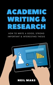 Academic Writing & Research: How to Write a Good, Strong, Important and Interesting Thesis - copertina