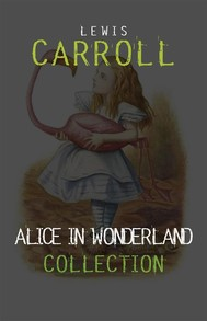 Alice in Wonderland: The Complete Collection + A Biography of the Author (The Greatest Fictional Characters of All Time) - copertina