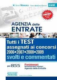 Agenzia delle Entrate - Tutti i TEST assegnati ai concorsi 2006 • 2007 • 2008 • 2009 svolti e commentati - copertina