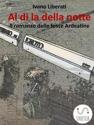 Al di la della notte - Il romanzo delle fosse Ardeatine - copertina