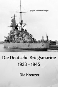 Die Deutsche Kriegsmarine 1933 - 1945: Die Kreuzer - Librerie.coop