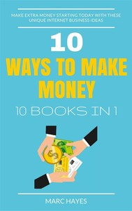 10 Ways To Make Money (10 Books In 1): Make Extra Money Starting Today With These Unique Internet Business Ideas - copertina