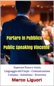 Parlare in Pubblico - Public Speaking Vincente - Superare Paura e Ansia - Linguaggio del Corpo - Comunicazione - Carisma - Autostima - Sicurezza - copertina