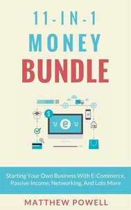 11-In-1 Money Bundle: Starting Your Own Business With E-Commerce, Passive Income, Networking, And Lots More - copertina