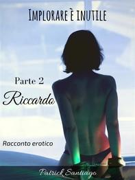 Implorare è inutile - Parte 2 - Riccardo - Librerie.coop