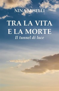 Tra la vita e la morte: il tunnel di luce - Librerie.coop