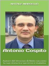 Antonio Cospito - Autore del Vescovo di Noto racconta la sua storia tra successo e malattia - copertina