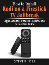 How to Install Kodi on a Firestick TV Jailbreak, Apps, Addons, Updates, Movies, and Builds User Guide - copertina