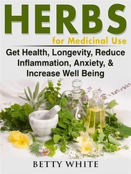 Herbs for Medicinal Use: Get Health, Longevity, Reduce Inflammation, Anxiety, & Increase Well Being - copertina