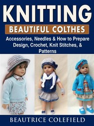 Knitting Beatiful Clothes: Accessories, Needles & How to Prepare, Design, Crochet, Knit Stitches, & Patterns - copertina