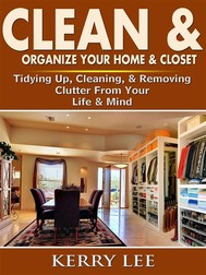 Clean & Organize Your Home & Closet: Tidying Up, Cleaning, & Removing Clutter From Your Life & Mind - copertina