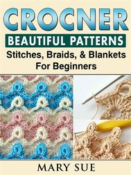 Crochet Beautiful Patterns, Stitches, Braids, & Blankets For Beginners - copertina