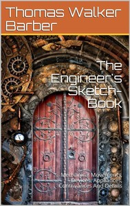 The Engineer's Sketch-Book / Of Mechanical Movements, Devices, Appliances, Contrivances / And Details Employed In The Design And Construction Of / Machinery For Every Purpose Classified & Arranged For / Reference For The Use Of Engineers, Mechanical Draug - copertina