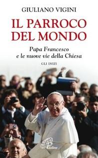 Il parroco del mondo. Papa Francesco e le nuove vie della Chiesa. Gli inizi - Librerie.coop