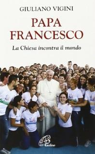Papa Francesco. La Chiesa incontra il mondo - Librerie.coop