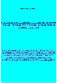 A geometrical-mathematical representation of past, present and escathological future of world history - Librerie.coop