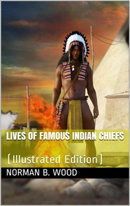 Lives of Famous Indian Chiefs / From Cofachiqui, the Indian Princess and Powhatan, down / to and including Chief Joseph and Geronimo - copertina