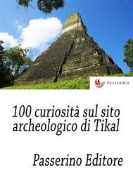 100 curiosità sul sito archeologico di Tikal - copertina