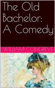 The Old Bachelor: A Comedy - copertina