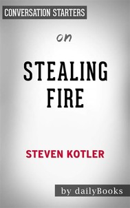 Stealing Fire: by Steven Kotler | Conversation Starters - copertina